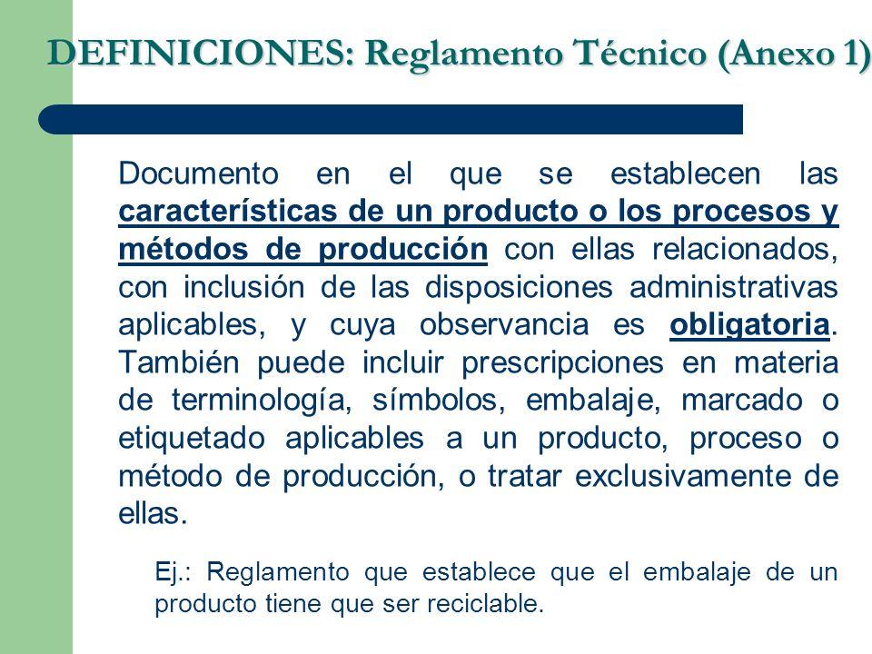 DEFINICIONES: Reglamento Técnico (Anexo 1) Documento en el que se establecen las características de un producto o los procesos y métodos de producción con ellas relacionados, con inclusión de las disposiciones administrativas aplicables, y cuya observancia es obligatoria.