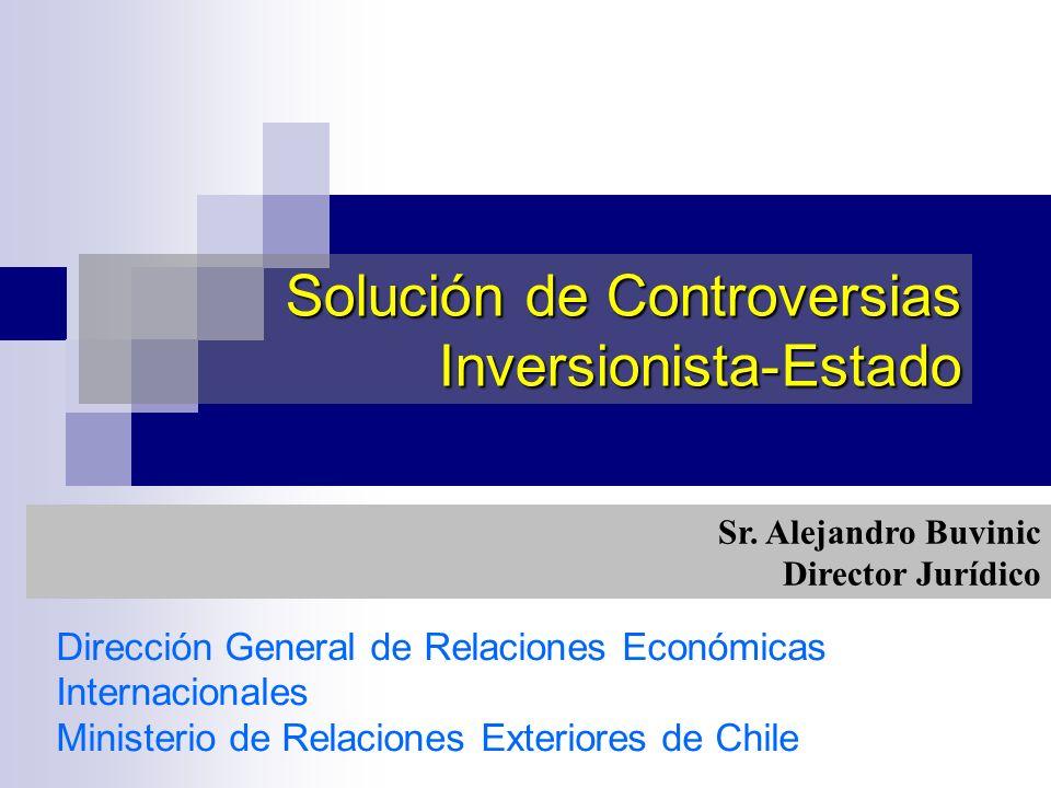 Dirección General de Relaciones Económicas Internacionales Ministerio de Relaciones Exteriores de Chile Solución de Controversias Inversionista-Estado
