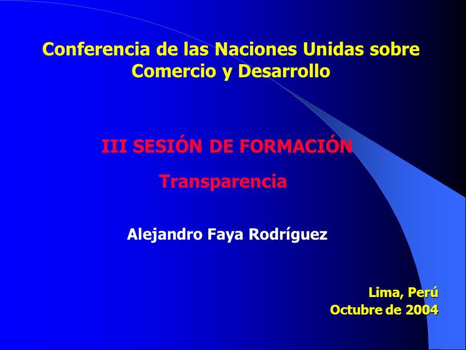 Lima, Perú Octubre de 2004 Conferencia de las Naciones Unidas sobre Comercio y Desarrollo III SESIÓN DE FORMACIÓN Transparencia Alejandro Faya Rodríguez