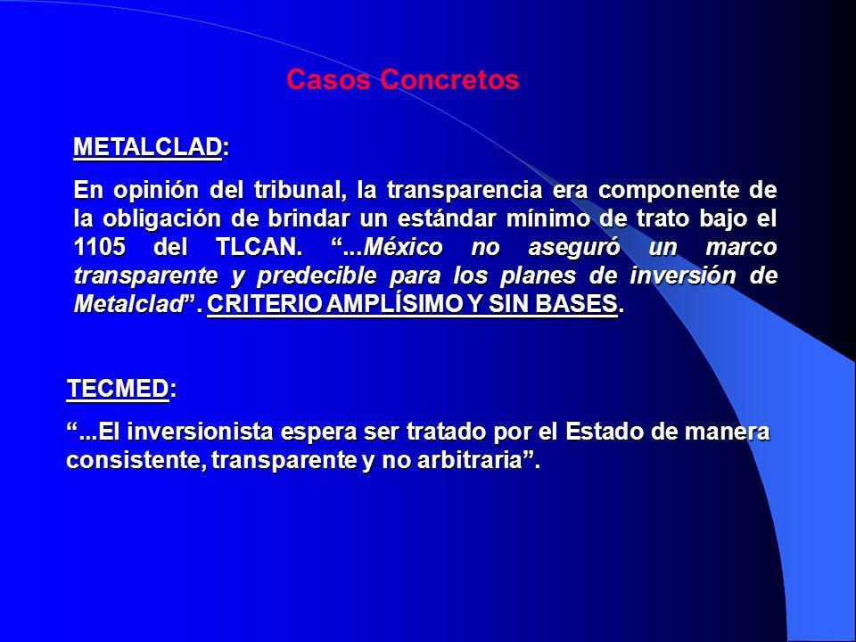 Casos Concretos METALCLAD: En opinión del tribunal, la transparencia era componente de la obligación de brindar un estándar mínimo de trato bajo el 1105 del TLCAN....México no aseguró un marco transparente y predecible para los planes de inversión de Metalclad.