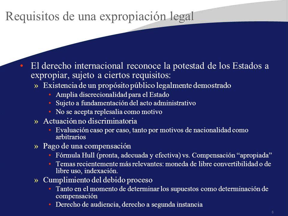 6 Requisitos de una expropiación legal El derecho internacional reconoce la potestad de los Estados a expropiar, sujeto a ciertos requisitos: »Existen