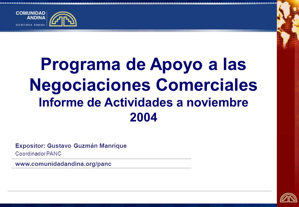 Programa de Apoyo a las Negociaciones Comerciales Informe de Actividades a noviembre 2004 Expositor: Gustavo Guzmán Manrique Coordinador PANC www.comu
