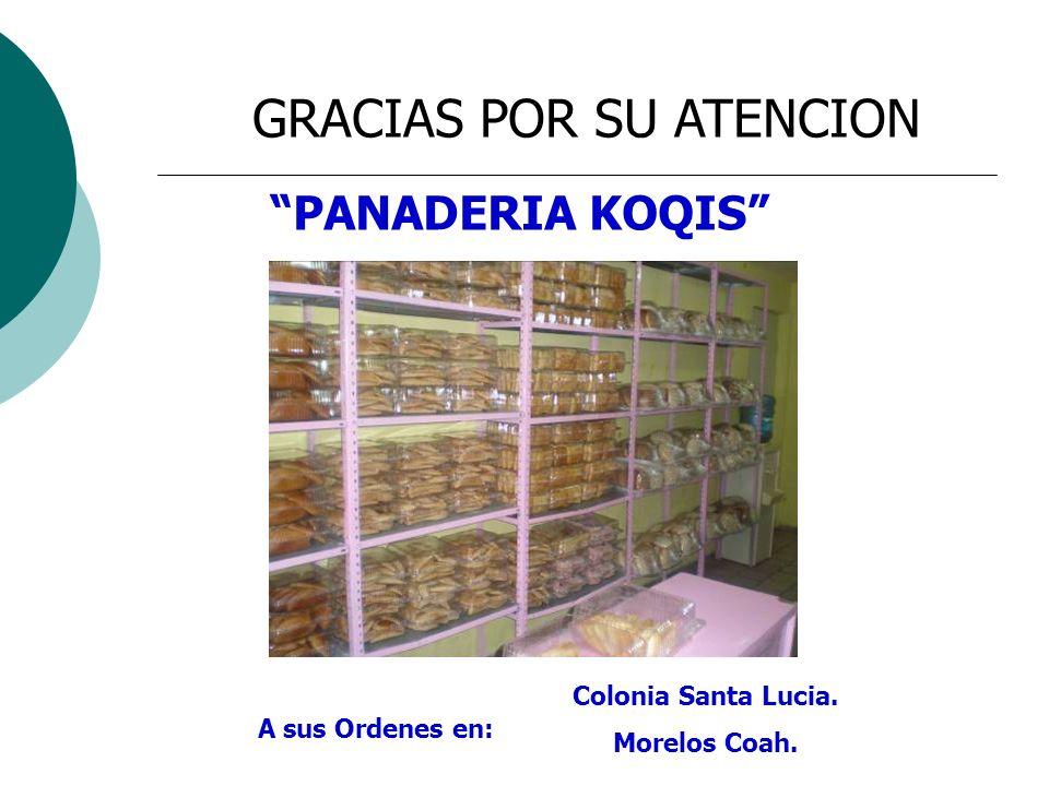GRACIAS POR SU ATENCION A sus Ordenes en: Colonia Santa Lucia. Morelos Coah. PANADERIA KOQIS