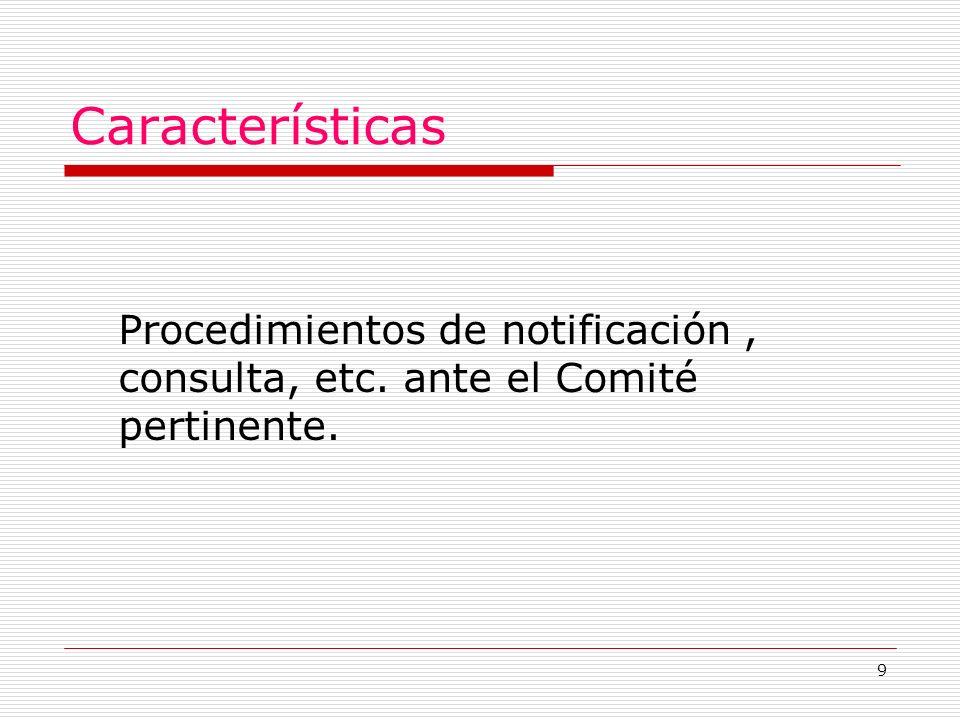 9 Características Procedimientos de notificación, consulta, etc. ante el Comité pertinente.