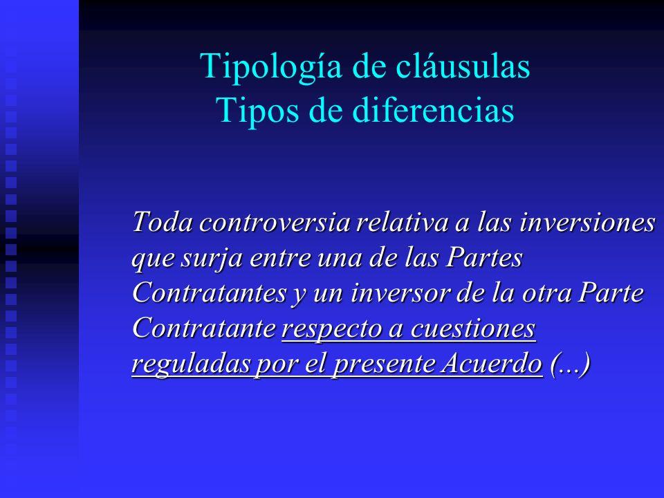 Tipología de cláusulas Tipos de diferencias Toda controversia relativa a las inversiones que surja entre una de las Partes Contratantes y un inversor de la otra Parte Contratante respecto a cuestiones reguladas por el presente Acuerdo (...)