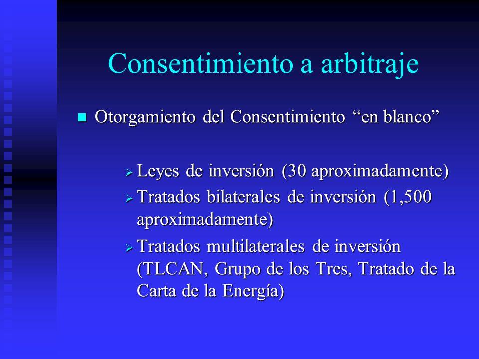 Consentimiento a arbitraje Otorgamiento del Consentimiento en blanco Otorgamiento del Consentimiento en blanco Leyes de inversión (30 aproximadamente) Leyes de inversión (30 aproximadamente) Tratados bilaterales de inversión (1,500 aproximadamente) Tratados bilaterales de inversión (1,500 aproximadamente) Tratados multilaterales de inversión (TLCAN, Grupo de los Tres, Tratado de la Carta de la Energía) Tratados multilaterales de inversión (TLCAN, Grupo de los Tres, Tratado de la Carta de la Energía)