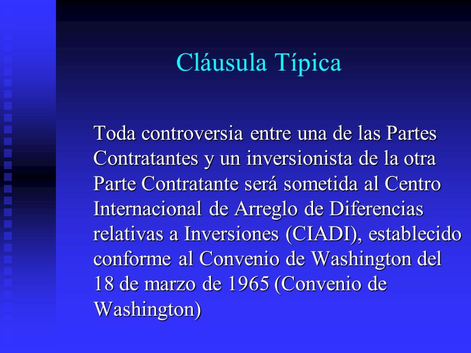 Cláusula Típica Toda controversia entre una de las Partes Contratantes y un inversionista de la otra Parte Contratante será sometida al Centro Internacional de Arreglo de Diferencias relativas a Inversiones (CIADI), establecido conforme al Convenio de Washington del 18 de marzo de 1965 (Convenio de Washington)