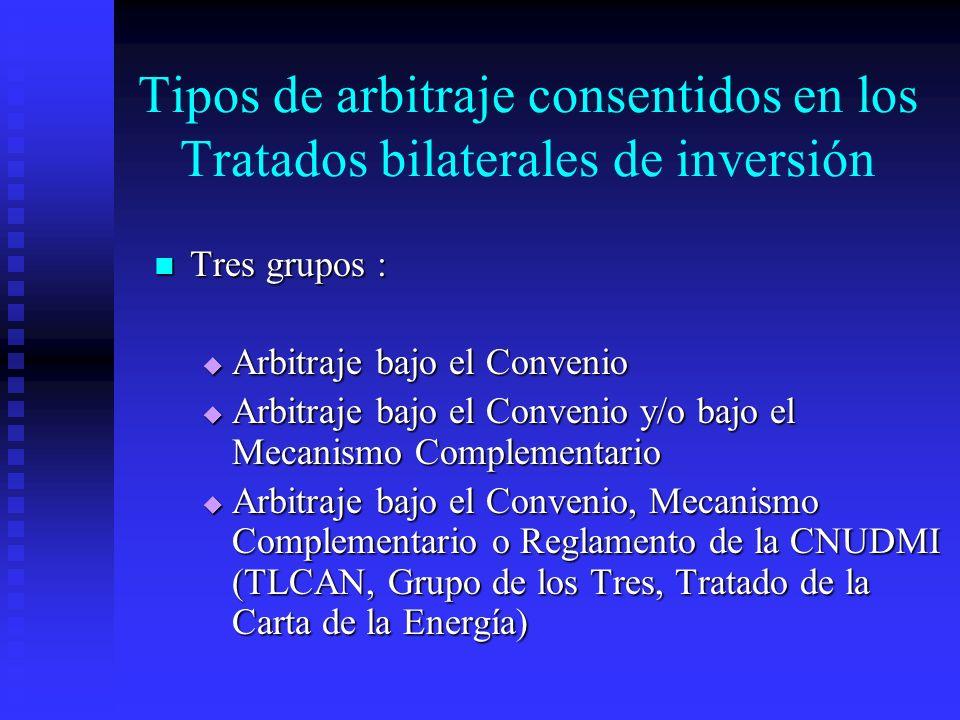 Tipos de arbitraje consentidos en los Tratados bilaterales de inversión Tres grupos : Tres grupos : Arbitraje bajo el Convenio Arbitraje bajo el Convenio Arbitraje bajo el Convenio y/o bajo el Mecanismo Complementario Arbitraje bajo el Convenio y/o bajo el Mecanismo Complementario Arbitraje bajo el Convenio, Mecanismo Complementario o Reglamento de la CNUDMI (TLCAN, Grupo de los Tres, Tratado de la Carta de la Energía) Arbitraje bajo el Convenio, Mecanismo Complementario o Reglamento de la CNUDMI (TLCAN, Grupo de los Tres, Tratado de la Carta de la Energía)