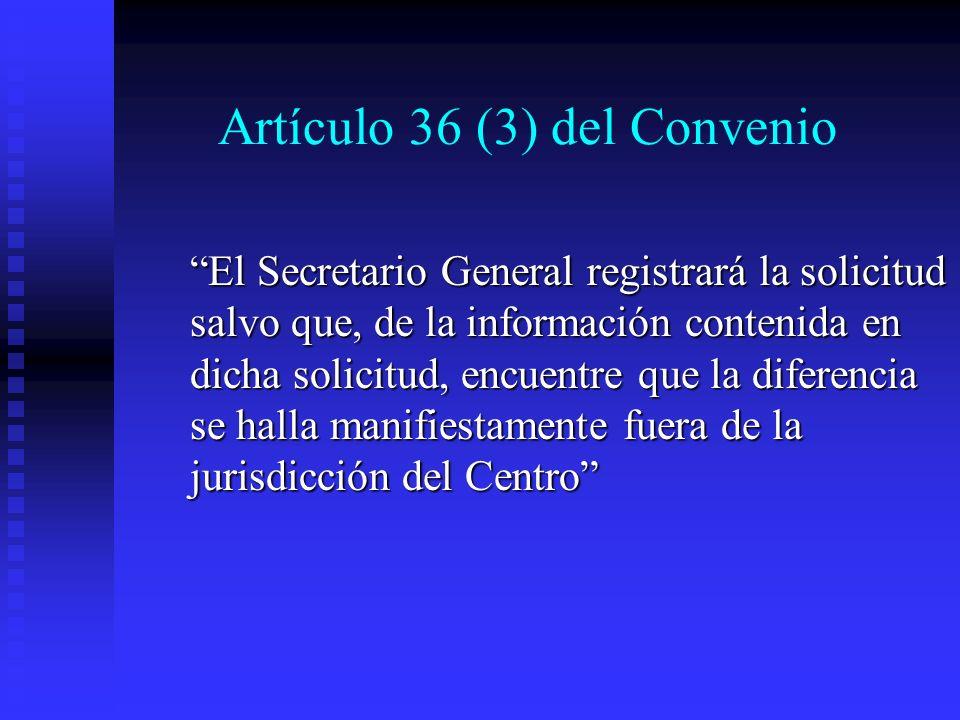 Artículo 36 (3) del Convenio El Secretario General registrará la solicitud salvo que, de la información contenida en dicha solicitud, encuentre que la diferencia se halla manifiestamente fuera de la jurisdicción del Centro