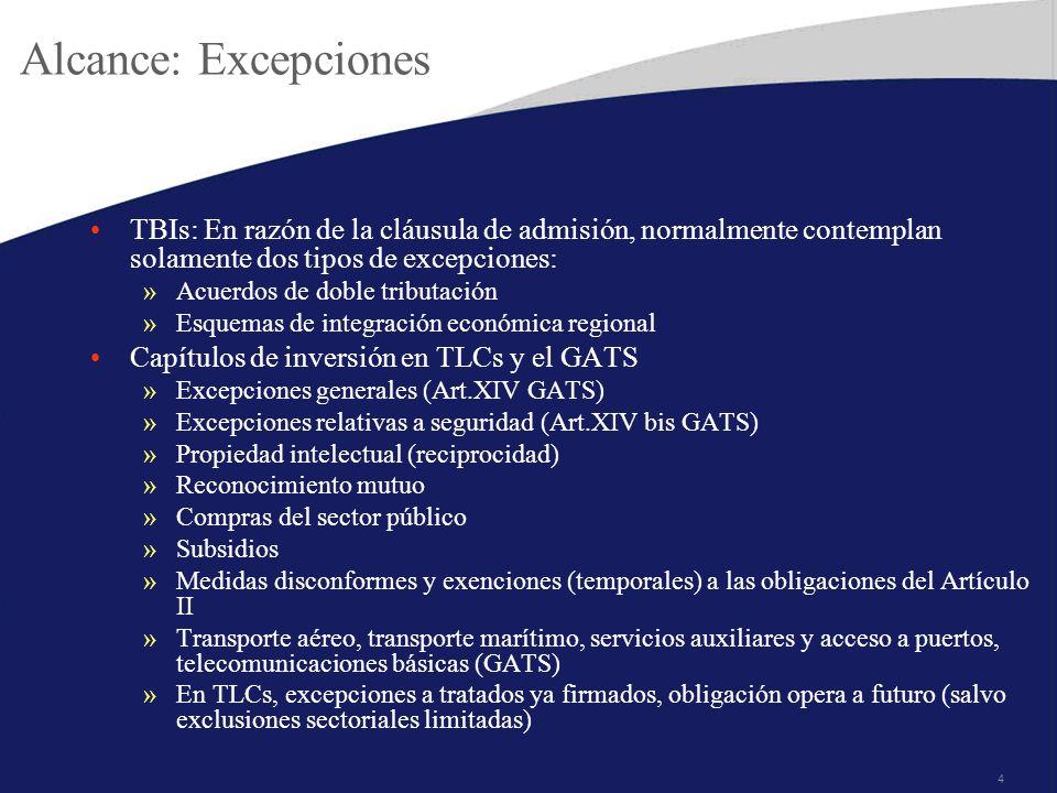 4 Alcance: Excepciones TBIs: En razón de la cláusula de admisión, normalmente contemplan solamente dos tipos de excepciones: »Acuerdos de doble tributación »Esquemas de integración económica regional Capítulos de inversión en TLCs y el GATS »Excepciones generales (Art.XIV GATS) »Excepciones relativas a seguridad (Art.XIV bis GATS) »Propiedad intelectual (reciprocidad) »Reconocimiento mutuo »Compras del sector público »Subsidios »Medidas disconformes y exenciones (temporales) a las obligaciones del Artículo II »Transporte aéreo, transporte marítimo, servicios auxiliares y acceso a puertos, telecomunicaciones básicas (GATS) »En TLCs, excepciones a tratados ya firmados, obligación opera a futuro (salvo exclusiones sectoriales limitadas)