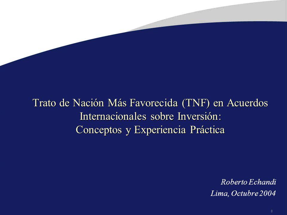 8 Trato de Nación Más Favorecida (TNF) en Acuerdos Internacionales sobre Inversión: Conceptos y Experiencia Práctica Roberto Echandi Lima, Octubre 2004
