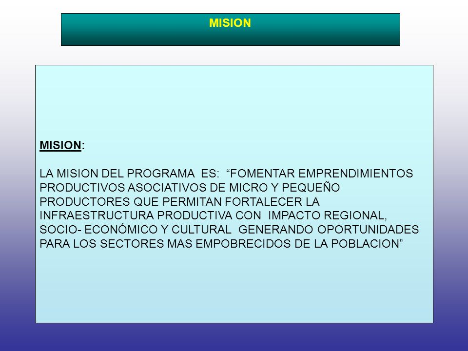 MISION: LA MISION DEL PROGRAMA ES: FOMENTAR EMPRENDIMIENTOS PRODUCTIVOS ASOCIATIVOS DE MICRO Y PEQUEÑO PRODUCTORES QUE PERMITAN FORTALECER LA INFRAESTRUCTURA PRODUCTIVA CON IMPACTO REGIONAL, SOCIO- ECONÓMICO Y CULTURAL GENERANDO OPORTUNIDADES PARA LOS SECTORES MAS EMPOBRECIDOS DE LA POBLACION MISION