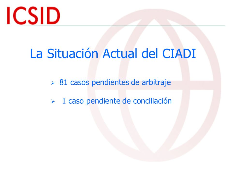 La Situación Actual del CIADI 81 casos pendientes de arbitraje 1 caso pendiente de conciliación