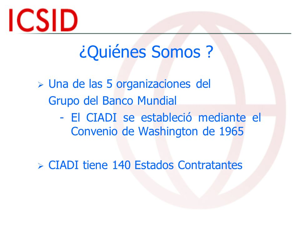 ¿Quiénes Somos ? Una de las 5 organizaciones del Grupo del Banco Mundial - -El CIADI se estableció mediante el Convenio de Washington de 1965 CIADI ti