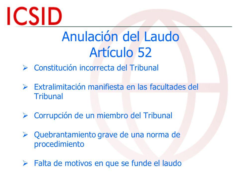 Anulación del Laudo Artículo 52 Constitución incorrecta del Tribunal Extralimitación manifiesta en las facultades del Tribunal Corrupción de un miembr