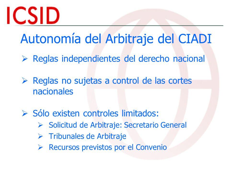 Autonomía del Arbitraje del CIADI Reglas independientes del derecho nacional Reglas no sujetas a control de las cortes nacionales Sólo existen control