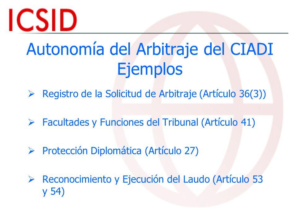 Autonomía del Arbitraje del CIADI Ejemplos Registro de la Solicitud de Arbitraje (Artículo 36(3)) Facultades y Funciones del Tribunal (Artículo 41) Pr