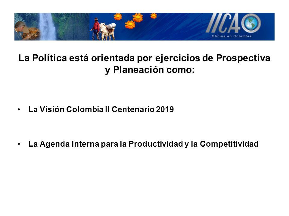 La Política está orientada por ejercicios de Prospectiva y Planeación como: La Visión Colombia II Centenario 2019 La Agenda Interna para la Productivi