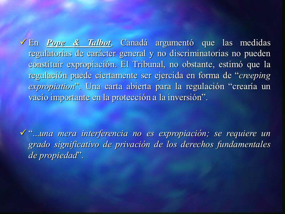 En Pope & Talbot, Canadá argumentó que las medidas regulatorias de carácter general y no discriminatorias no pueden constituir expropiación. El Tribun
