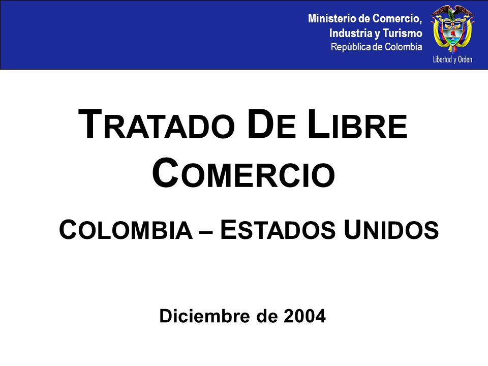 Ministerio de Comercio, Industria y Turismo República de Colombia C OLOMBIA – E STADOS U NIDOS T RATADO D E L IBRE C OMERCIO Diciembre de 2004