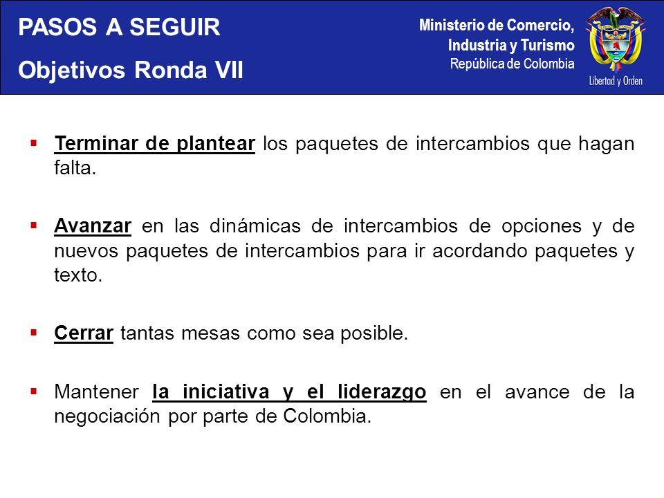 Ministerio de Comercio, Industria y Turismo República de Colombia PASOS A SEGUIR Objetivos Ronda VII Terminar de plantear los paquetes de intercambios que hagan falta.