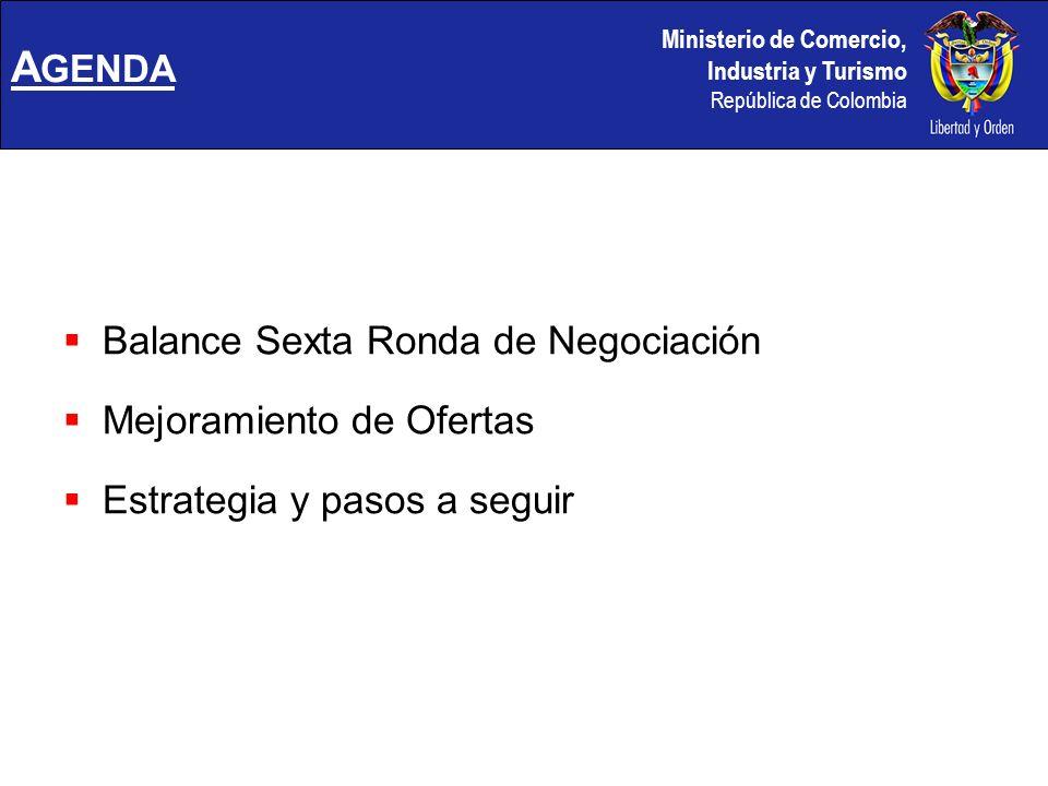 Ministerio de Comercio, Industria y Turismo República de Colombia A GENDA Balance Sexta Ronda de Negociación Mejoramiento de Ofertas Estrategia y pasos a seguir