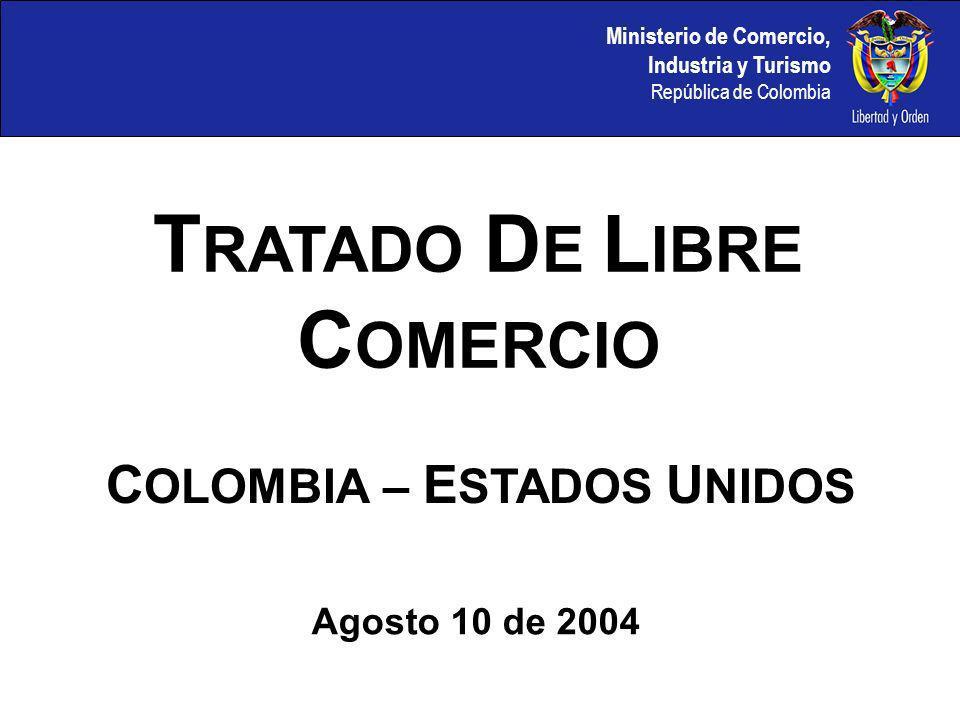 Ministerio de Comercio, Industria y Turismo República de Colombia C OLOMBIA – E STADOS U NIDOS T RATADO D E L IBRE C OMERCIO Agosto 10 de 2004