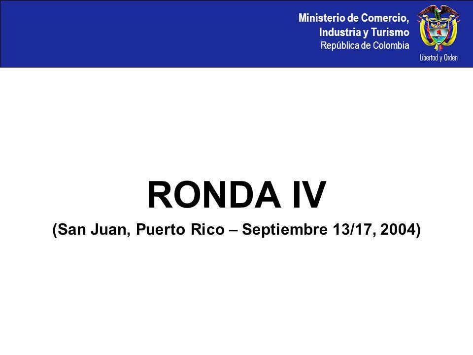 Ministerio de Comercio, Industria y Turismo República de Colombia RONDA IV (San Juan, Puerto Rico – Septiembre 13/17, 2004)