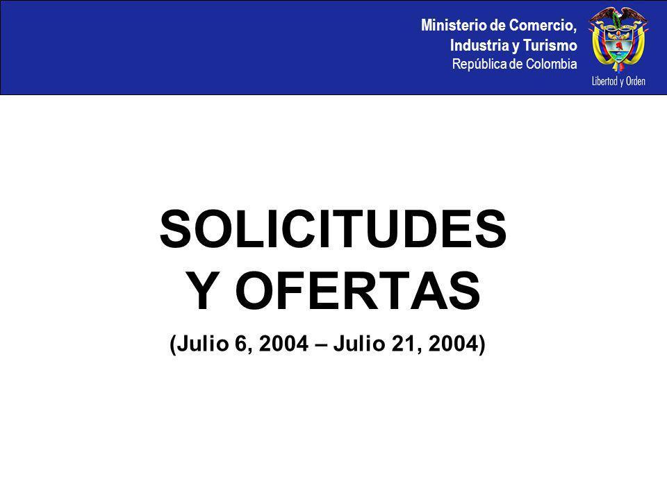 Ministerio de Comercio, Industria y Turismo República de Colombia SOLICITUDES Y OFERTAS (Julio 6, 2004 – Julio 21, 2004)
