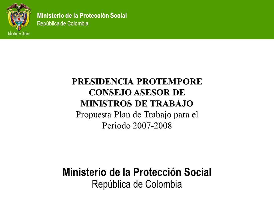 Ministerio de la Protección Social República de Colombia Ministerio de la Protección Social República de Colombia Agenda 1.Protección Social en Colombia 2.Plan de Trabajo de Presidencia Protempore CAMT 3.Matriz de gestión
