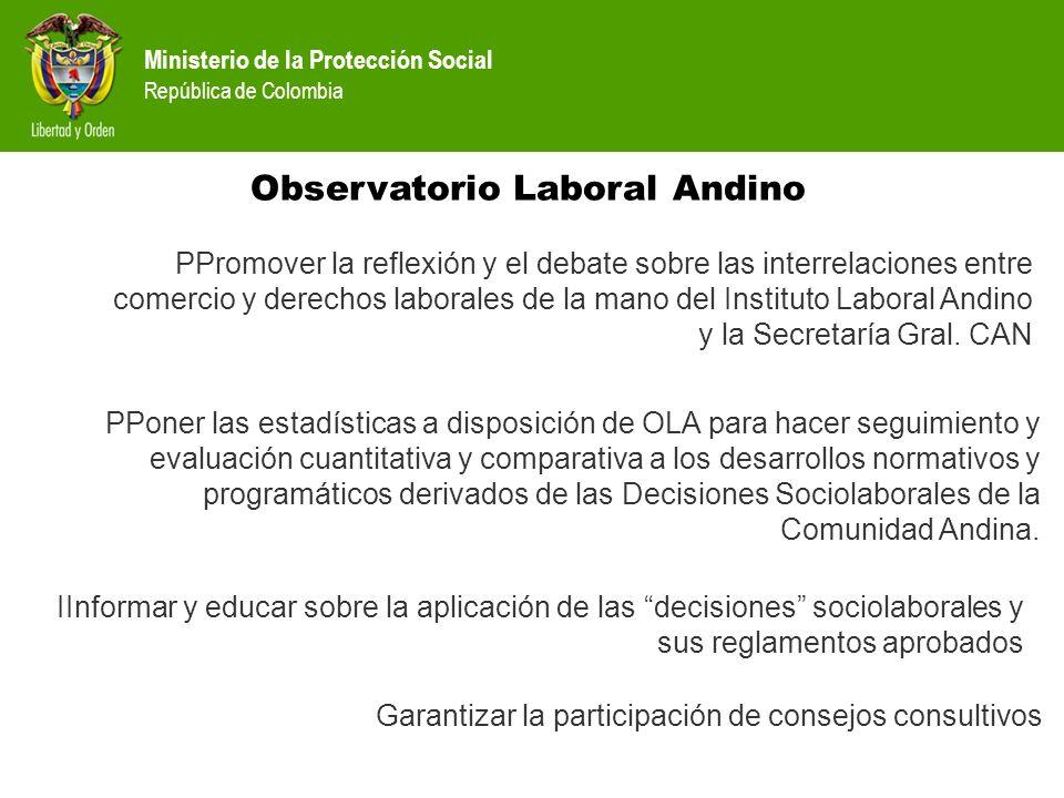 Ministerio de la Protección Social República de Colombia Observatorio Laboral Andino PPoner las estadísticas a disposición de OLA para hacer seguimien