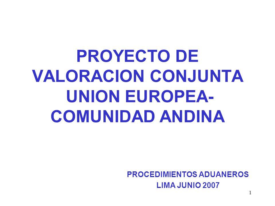 1 PROYECTO DE VALORACION CONJUNTA UNION EUROPEA- COMUNIDAD ANDINA PROCEDIMIENTOS ADUANEROS LIMA JUNIO 2007
