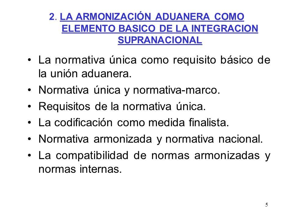 5 2. LA ARMONIZACIÓN ADUANERA COMO ELEMENTO BASICO DE LA INTEGRACION SUPRANACIONAL La normativa única como requisito básico de la unión aduanera. Norm