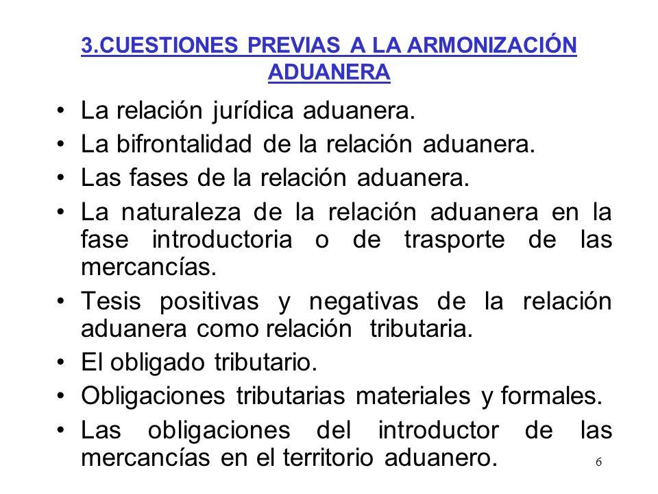 6 3.CUESTIONES PREVIAS A LA ARMONIZACIÓN ADUANERA La relación jurídica aduanera. La bifrontalidad de la relación aduanera. Las fases de la relación ad