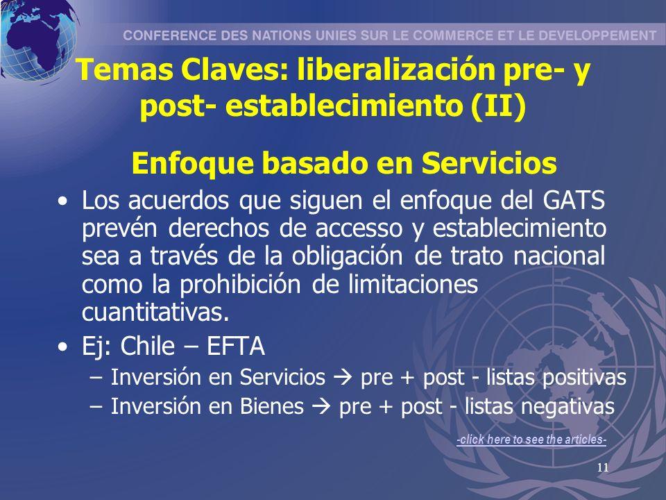 11 Temas Claves: liberalización pre- y post- establecimiento (II) Enfoque basado en Servicios Los acuerdos que siguen el enfoque del GATS prevén derechos de accesso y establecimiento sea a través de la obligación de trato nacional como la prohibición de limitaciones cuantitativas.