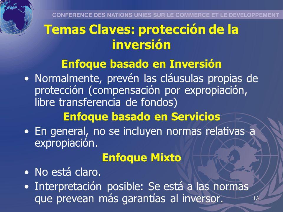13 Temas Claves: protección de la inversión Enfoque basado en Inversión Normalmente, prevén las cláusulas propias de protección (compensación por expropiación, libre transferencia de fondos) Enfoque basado en Servicios En general, no se incluyen normas relativas a expropiación.