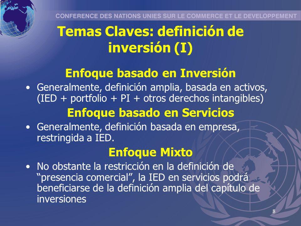 8 Temas Claves: definición de inversión (I) Enfoque basado en Inversión Generalmente, definición amplia, basada en activos, (IED + portfolio + PI + otros derechos intangibles) Enfoque basado en Servicios Generalmente, definición basada en empresa, restringida a IED.