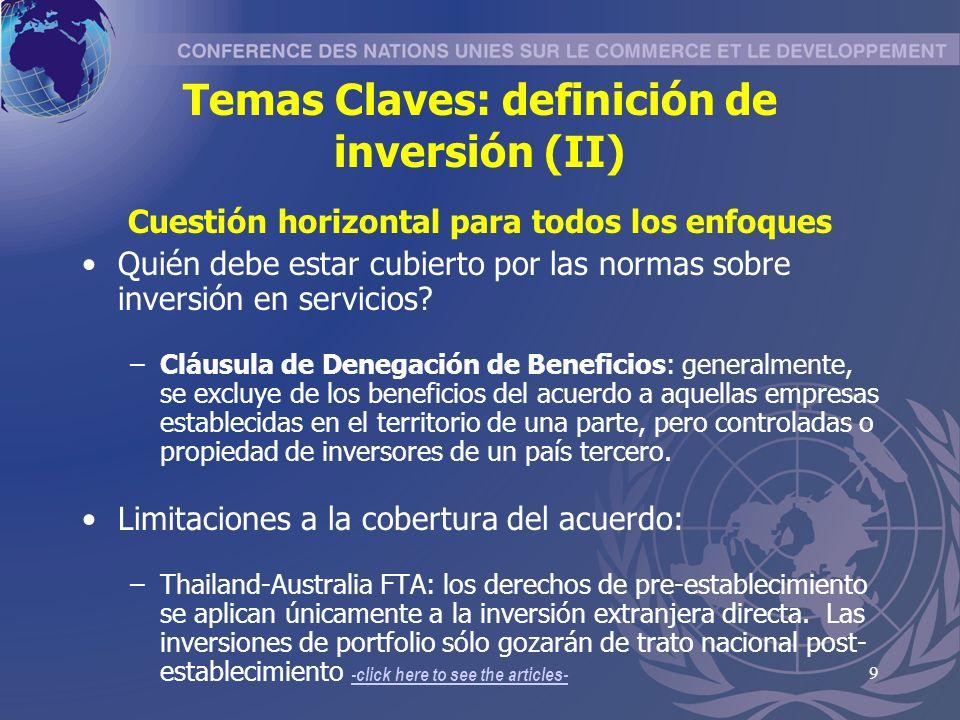 10 Temas Claves: liberalización pre- y post- establecimiento (I) Enfoque basado en Inversión Los acuerdos que cubren derechos de pre- establecimiento (los BITs de EEUU y Canadá y algunos ALCs) lo hacen a través de la extensión del trato nacional a la etapa de entrada –Ej: CAFTA Cap.