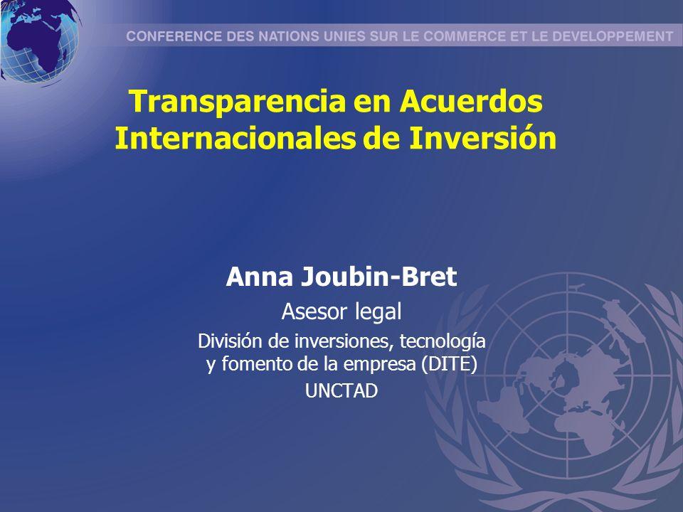 Transparencia en Acuerdos Internacionales de Inversión Anna Joubin-Bret Asesor legal División de inversiones, tecnología y fomento de la empresa (DITE) UNCTAD