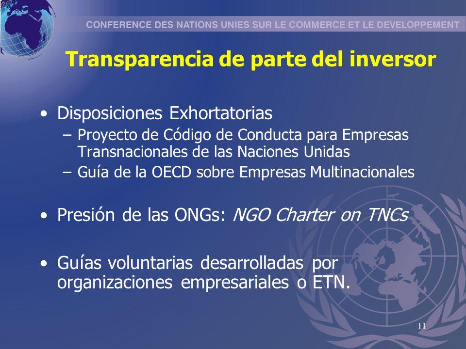 11 Transparencia de parte del inversor Disposiciones Exhortatorias –Proyecto de C ó digo de Conducta para Empresas Transnacionales de las Naciones Unidas –Gu í a de la OECD sobre Empresas Multinacionales Presi ó n de las ONGs: NGO Charter on TNCs Gu í as voluntarias desarrolladas por organizaciones empresariales o ETN.