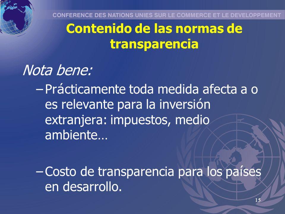 15 Contenido de las normas de transparencia Nota bene: –Pr á cticamente toda medida afecta a o es relevante para la inversi ó n extranjera: impuestos, medio ambiente … –Costo de transparencia para los pa í ses en desarrollo.