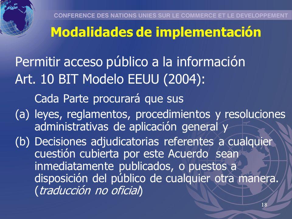 18 Modalidades de implementación Permitir acceso p ú blico a la informaci ó n Art. 10 BIT Modelo EEUU (2004): Cada Parte procurará que sus (a)leyes, r