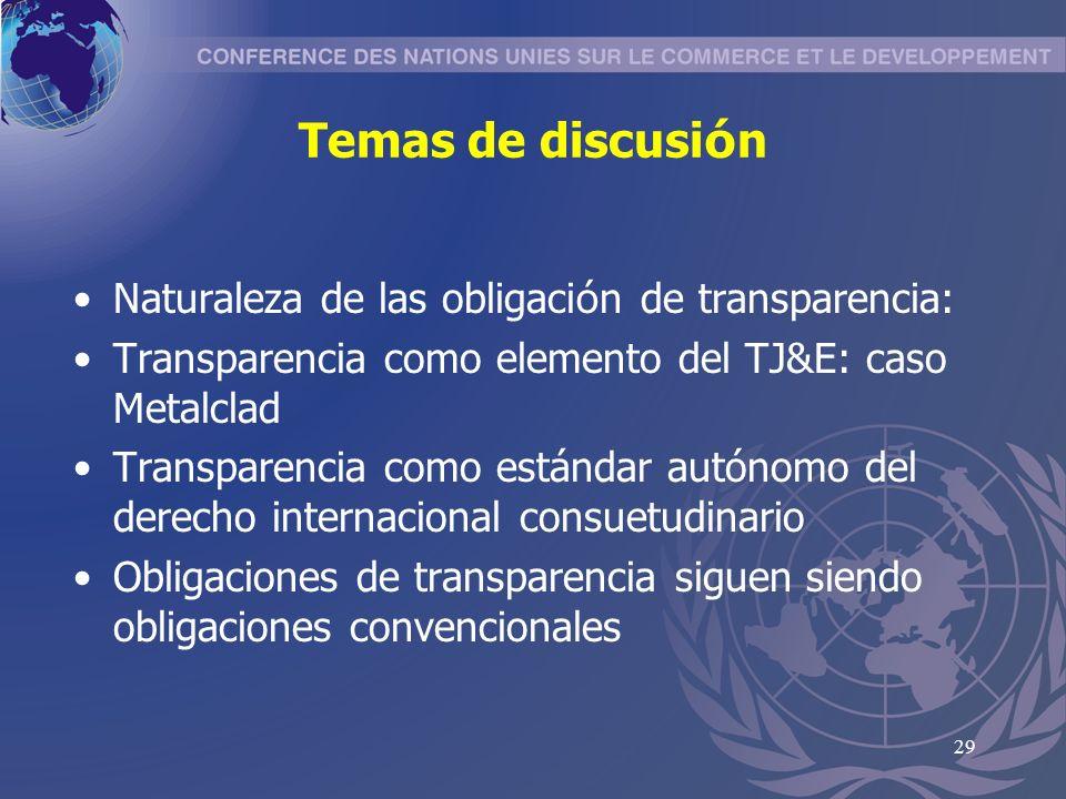 29 Temas de discusi ó n Naturaleza de las obligaci ó n de transparencia: Transparencia como elemento del TJ&E: caso Metalclad Transparencia como estándar autónomo del derecho internacional consuetudinario Obligaciones de transparencia siguen siendo obligaciones convencionales