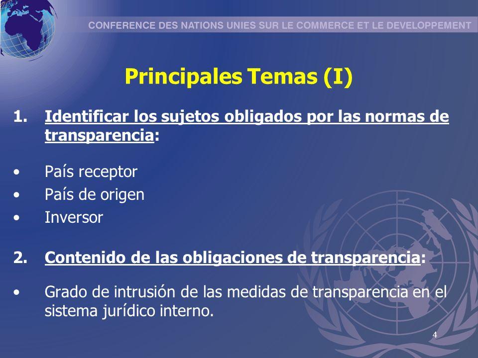 4 Principales Temas (I) 1.Identificar los sujetos obligados por las normas de transparencia: Pa í s receptor Pa í s de origen Inversor 2.Contenido de las obligaciones de transparencia: Grado de intrusi ó n de las medidas de transparencia en el sistema jur í dico interno.