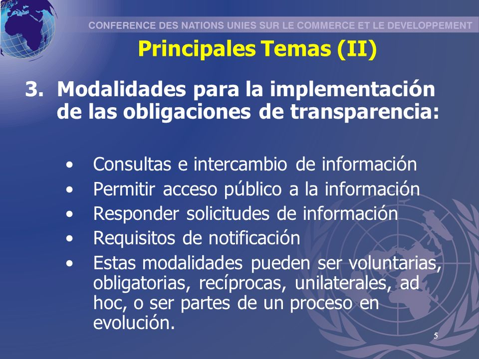 5 Principales Temas (II) 3.Modalidades para la implementaci ó n de las obligaciones de transparencia: Consultas e intercambio de informaci ó n Permitir acceso p ú blico a la informaci ó n Responder solicitudes de informaci ó n Requisitos de notificaci ó n Estas modalidades pueden ser voluntarias, obligatorias, rec í procas, unilaterales, ad hoc, o ser partes de un proceso en evoluci ó n.