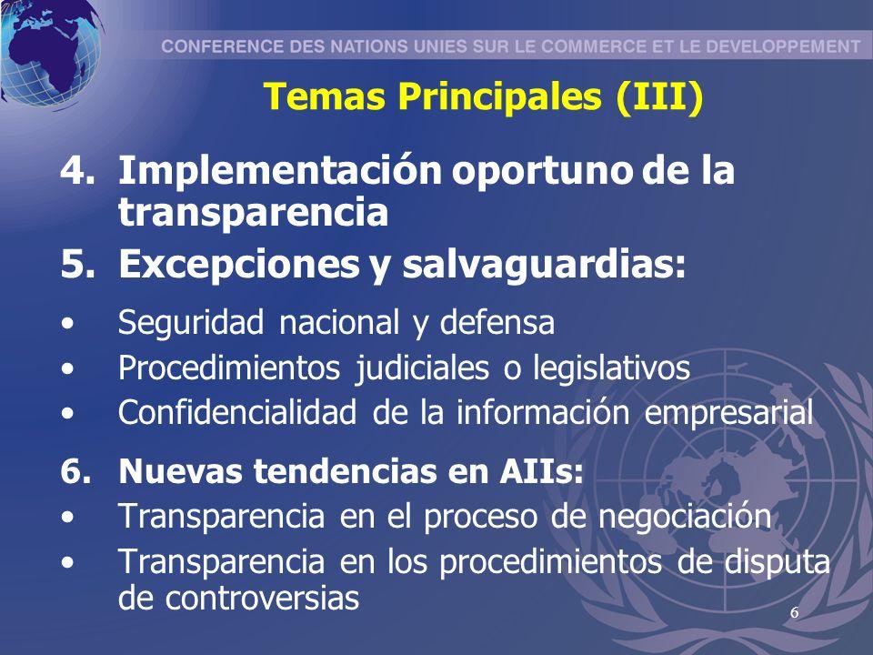 6 Temas Principales (III) 4.Implementaci ó n oportuno de la transparencia 5.Excepciones y salvaguardias: Seguridad nacional y defensa Procedimientos judiciales o legislativos Confidencialidad de la informaci ó n empresarial 6.Nuevas tendencias en AIIs: Transparencia en el proceso de negociaci ó n Transparencia en los procedimientos de disputa de controversias