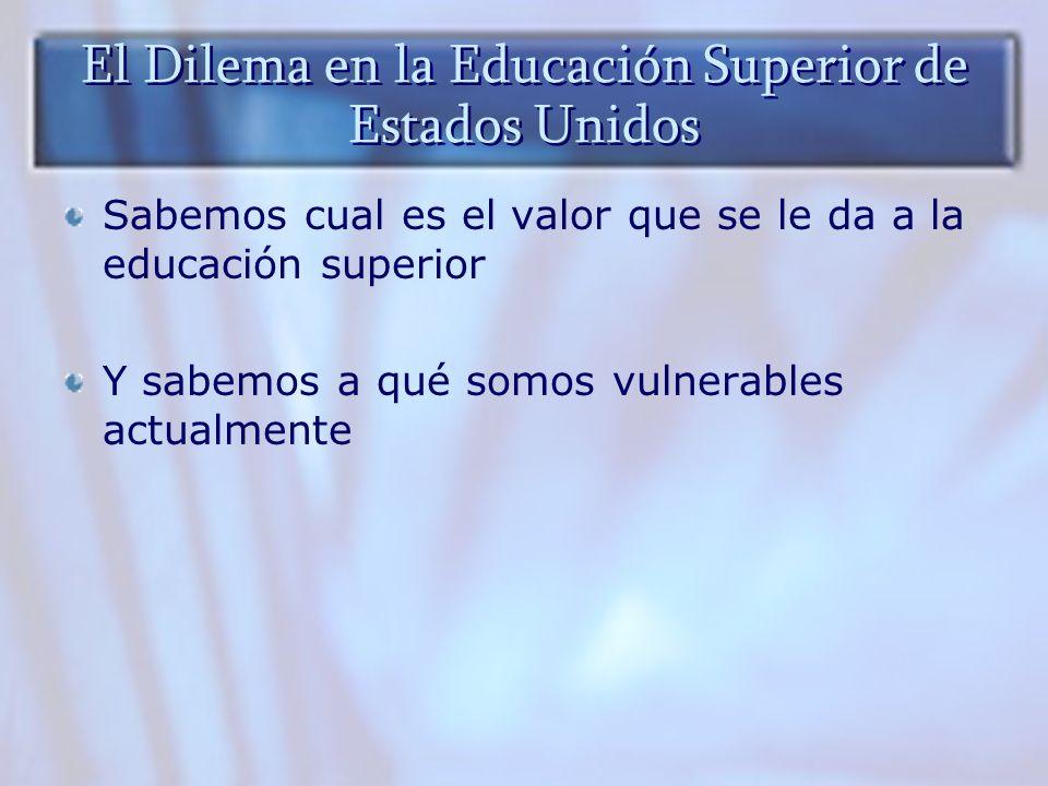 El Dilema en la Educación Superior de Estados Unidos Sabemos cual es el valor que se le da a la educación superior Y sabemos a qué somos vulnerables a