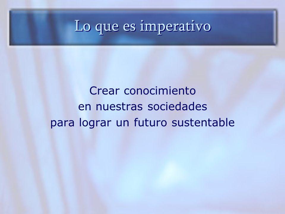 Lo que es imperativo Crear conocimiento en nuestras sociedades para lograr un futuro sustentable