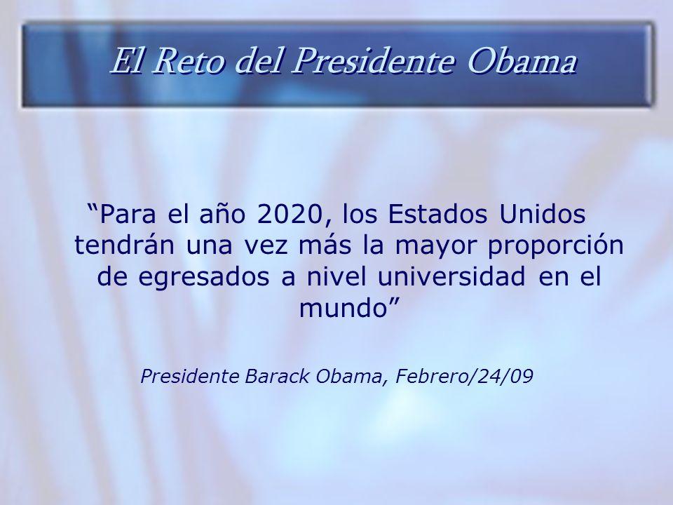 El Reto del Presidente Obama Para el año 2020, los Estados Unidos tendrán una vez más la mayor proporción de egresados a nivel universidad en el mundo Presidente Barack Obama, Febrero/24/09