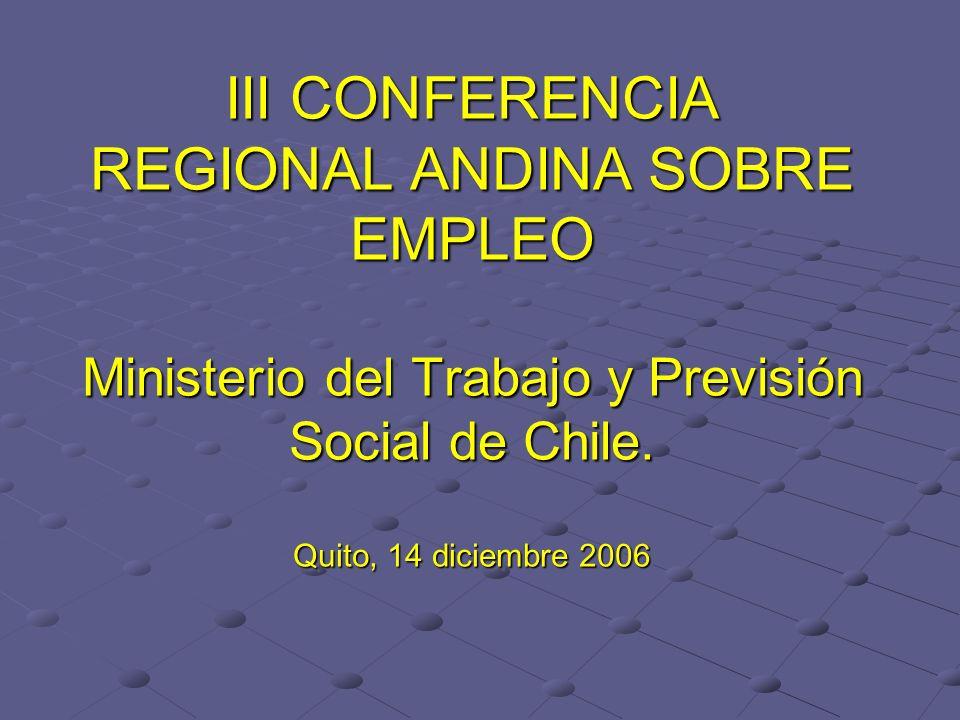 III CONFERENCIA REGIONAL ANDINA SOBRE EMPLEO Ministerio del Trabajo y Previsión Social de Chile. Quito, 14 diciembre 2006